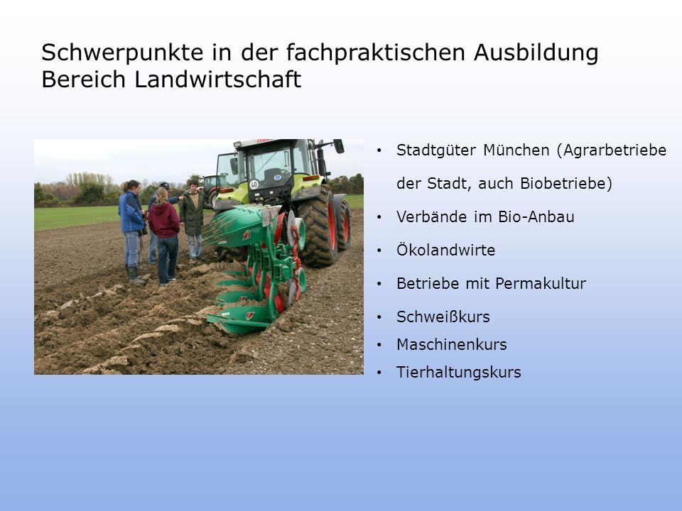Schwerpunkte in der fachpraktischen Ausbildung Bereich Landwirtschaft Stadtgüter München (Agrarbetriebe der Stadt, auch Biobetriebe) Verbände im Bio-Anbau Ökolandwirte Betriebe mit Permakultur Schweißkurs Maschinenkurs Tierhaltungskurs