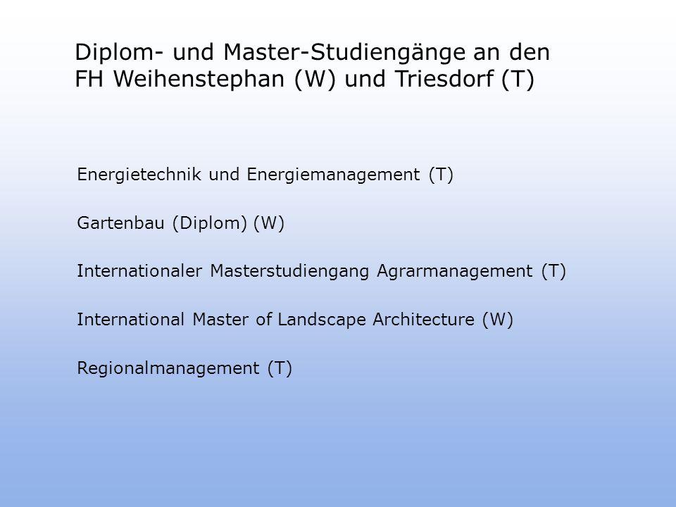 Diplom- und Master-Studiengänge an den FH Weihenstephan (W) und Triesdorf (T) Energietechnik und Energiemanagement (T) Gartenbau (Diplom) (W) Internationaler Masterstudiengang Agrarmanagement (T) International Master of Landscape Architecture (W) Regionalmanagement (T)