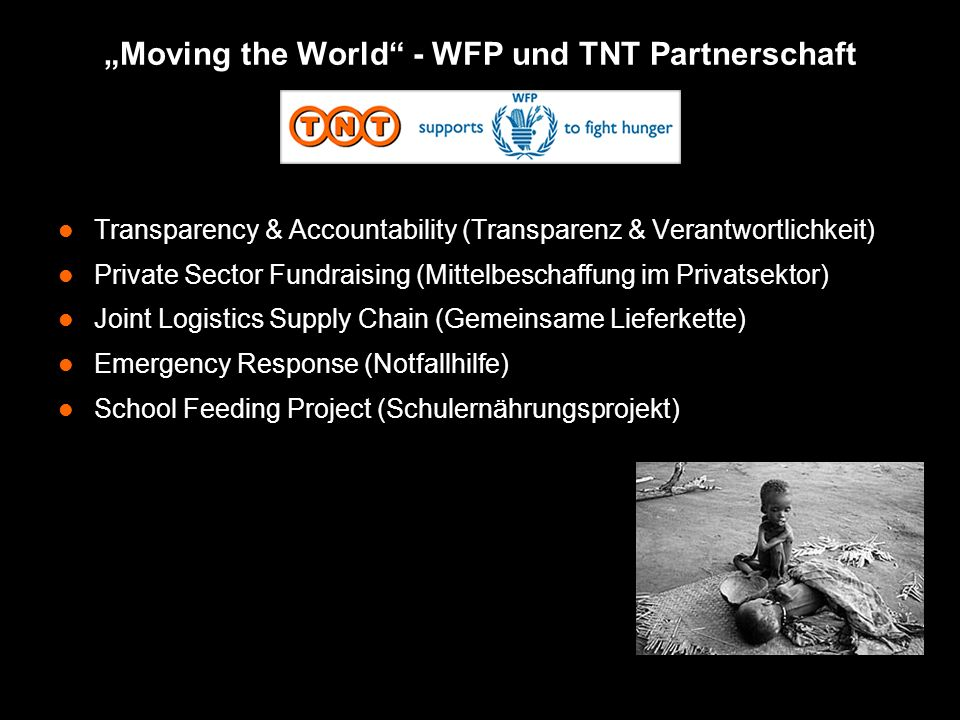 Moving the World - WFP und TNT Partnerschaft Transparency & Accountability (Transparenz & Verantwortlichkeit) Private Sector Fundraising (Mittelbeschaffung im Privatsektor) Joint Logistics Supply Chain (Gemeinsame Lieferkette) Emergency Response (Notfallhilfe) School Feeding Project (Schulernährungsprojekt)