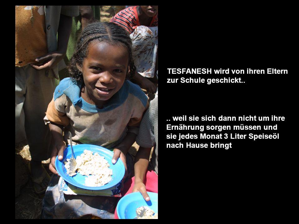 TESFANESH wird von ihren Eltern zur Schule geschickt.... weil sie sich dann nicht um ihre Ernährung sorgen müssen und sie jedes Monat 3 Liter Speiseöl