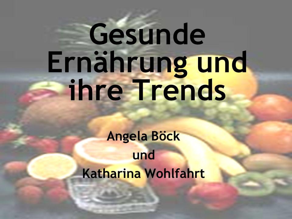 Gesunde Ernährung und ihre Trends Angela Böck und Katharina Wohlfahrt