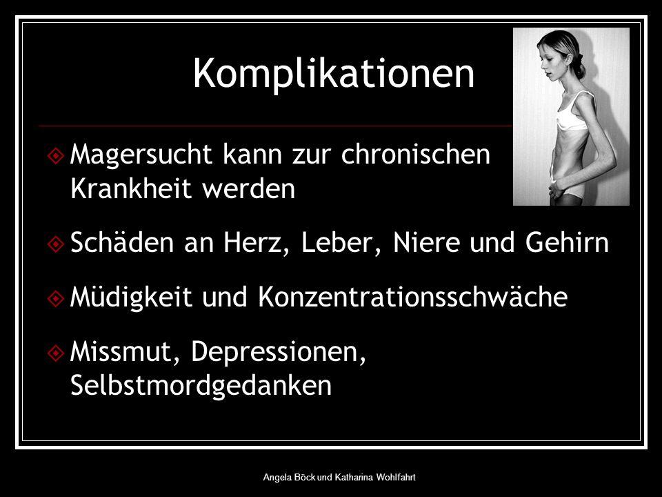 Angela Böck und Katharina Wohlfahrt Komplikationen Magersucht kann zur chronischen Krankheit werden Schäden an Herz, Leber, Niere und Gehirn Müdigkeit und Konzentrationsschwäche Missmut, Depressionen, Selbstmordgedanken