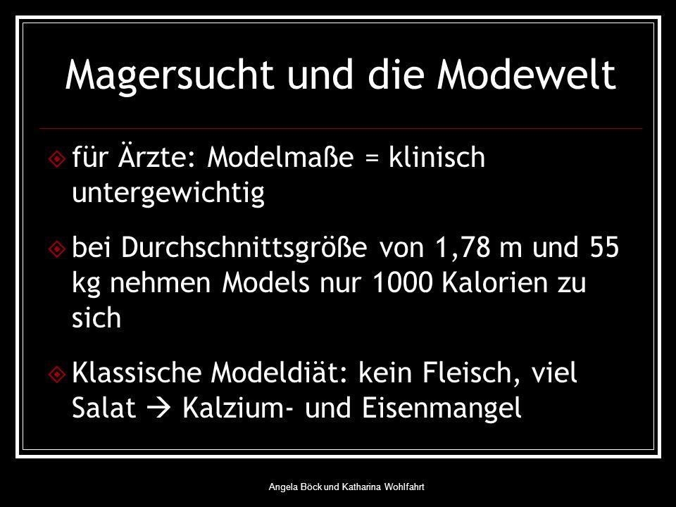 Angela Böck und Katharina Wohlfahrt Magersucht und die Modewelt für Ärzte: Modelmaße = klinisch untergewichtig bei Durchschnittsgröße von 1,78 m und 55 kg nehmen Models nur 1000 Kalorien zu sich Klassische Modeldiät: kein Fleisch, viel Salat Kalzium- und Eisenmangel