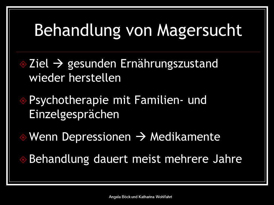 Angela Böck und Katharina Wohlfahrt Behandlung von Magersucht Ziel gesunden Ernährungszustand wieder herstellen Psychotherapie mit Familien- und Einzelgesprächen Wenn Depressionen Medikamente Behandlung dauert meist mehrere Jahre
