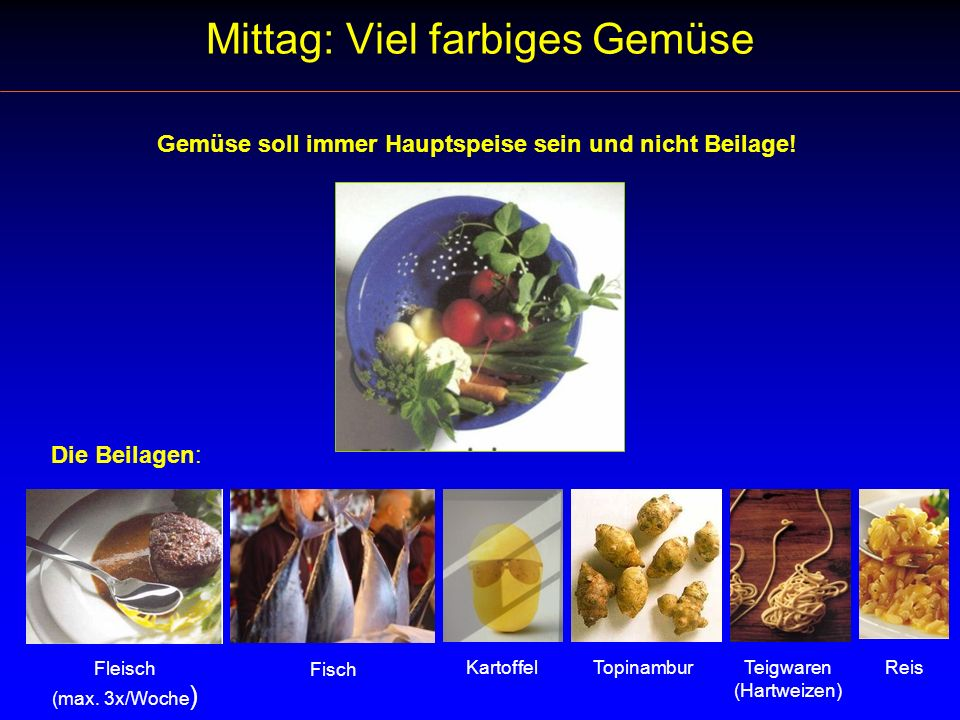 Mittag: Viel farbiges Gemüse Die Beilagen: Gemüse soll immer Hauptspeise sein und nicht Beilage! Fleisch (max. 3x/Woche ) Fisch Kartoffel TopinamburRe