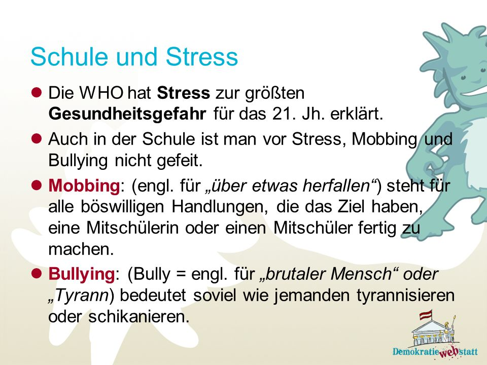 Schule und Stress Die WHO hat Stress zur größten Gesundheitsgefahr für das 21. Jh. erklärt. Auch in der Schule ist man vor Stress, Mobbing und Bullyin