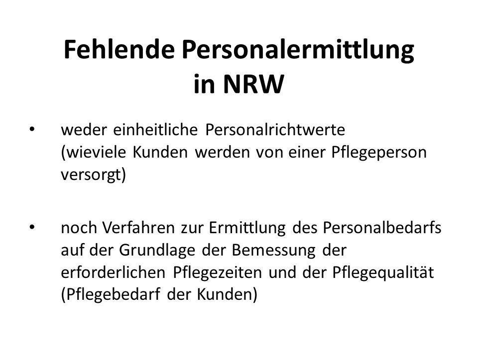 Fehlende Personalermittlung in NRW weder einheitliche Personalrichtwerte (wieviele Kunden werden von einer Pflegeperson versorgt) noch Verfahren zur Ermittlung des Personalbedarfs auf der Grundlage der Bemessung der erforderlichen Pflegezeiten und der Pflegequalität (Pflegebedarf der Kunden)