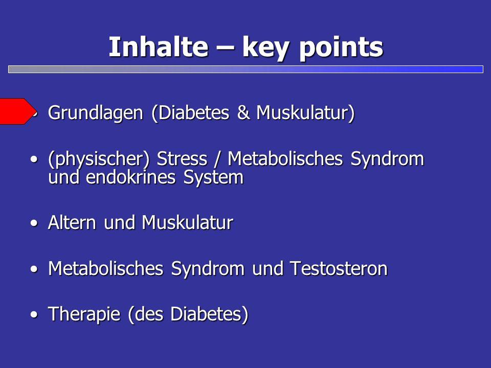 Inhalte – key points Grundlagen (Diabetes & Muskulatur)Grundlagen (Diabetes & Muskulatur) (physischer) Stress / Metabolisches Syndrom und endokrines System(physischer) Stress / Metabolisches Syndrom und endokrines System Altern und MuskulaturAltern und Muskulatur Metabolisches Syndrom und TestosteronMetabolisches Syndrom und Testosteron Therapie (des Diabetes)Therapie (des Diabetes)