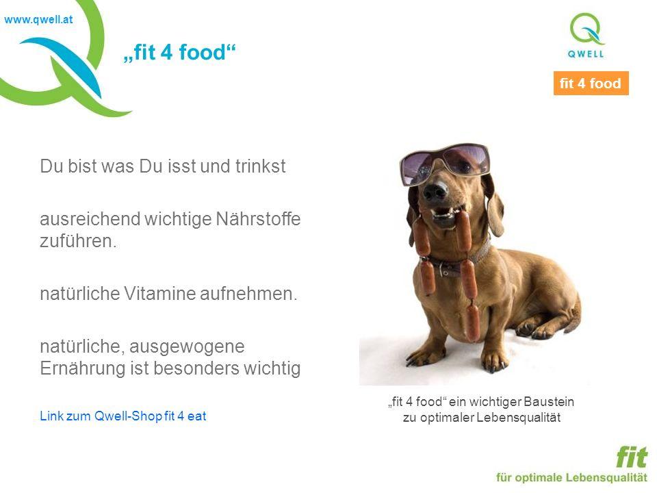 www.qwell.at fit 4 food Du bist was Du isst und trinkst ausreichend wichtige Nährstoffe zuführen. natürliche Vitamine aufnehmen. natürliche, ausgewoge
