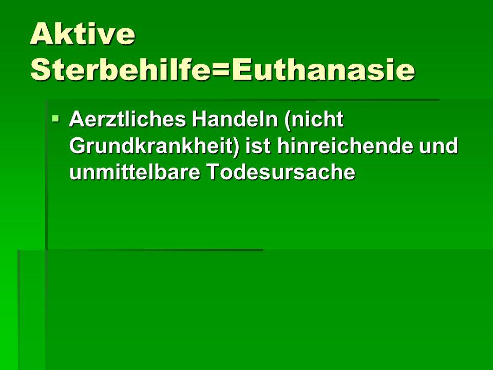 Aktive Sterbehilfe=Euthanasie Aerztliches Handeln (nicht Grundkrankheit) ist hinreichende und unmittelbare Todesursache Aerztliches Handeln (nicht Gru