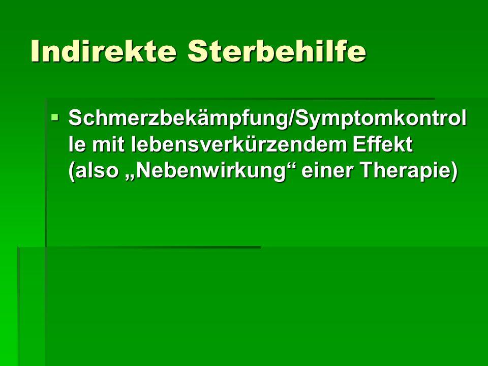 Indirekte Sterbehilfe Schmerzbekämpfung/Symptomkontrol le mit lebensverkürzendem Effekt (also Nebenwirkung einer Therapie) Schmerzbekämpfung/Symptomko