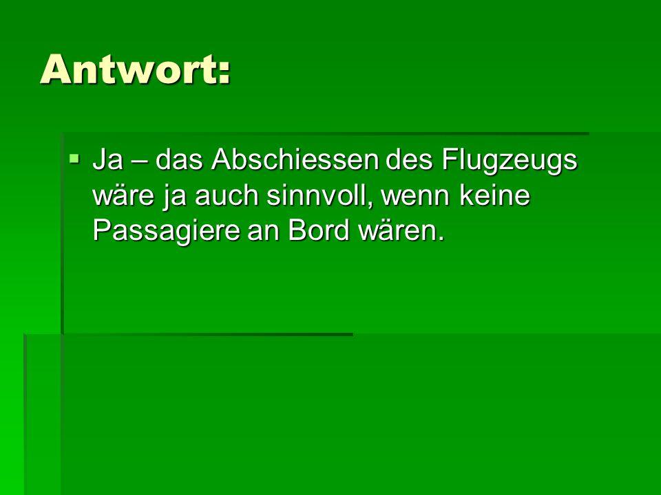 Antwort: Ja – das Abschiessen des Flugzeugs wäre ja auch sinnvoll, wenn keine Passagiere an Bord wären. Ja – das Abschiessen des Flugzeugs wäre ja auc