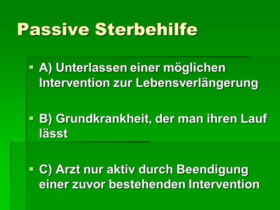 Passive Sterbehilfe A) Unterlassen einer möglichen Intervention zur Lebensverlängerung A) Unterlassen einer möglichen Intervention zur Lebensverlänger