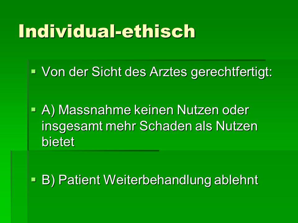 Individual-ethisch Von der Sicht des Arztes gerechtfertigt: Von der Sicht des Arztes gerechtfertigt: A) Massnahme keinen Nutzen oder insgesamt mehr Sc