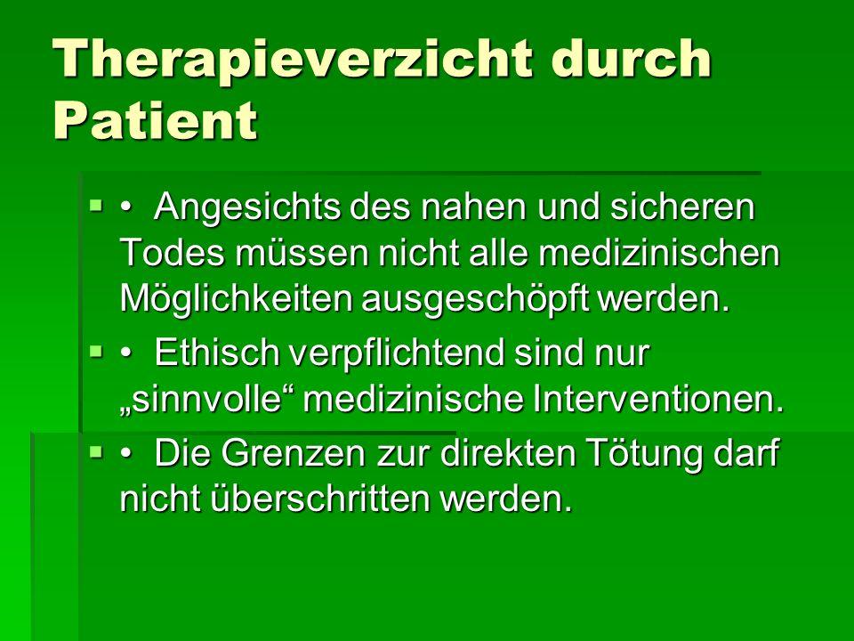 Therapieverzicht durch Patient Angesichts des nahen und sicheren Todes müssen nicht alle medizinischen Möglichkeiten ausgeschöpft werden. Angesichts d