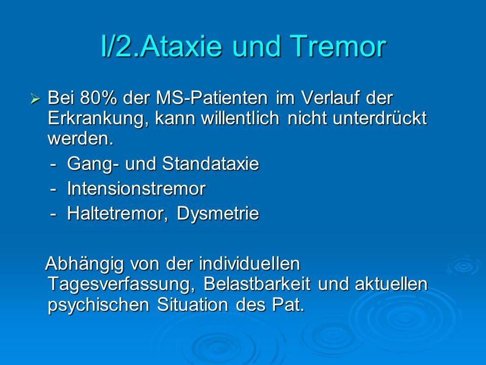 I/2.Ataxie und Tremor Bei 80% der MS-Patienten im Verlauf der Erkrankung, kann willentlich nicht unterdrückt werden. Bei 80% der MS-Patienten im Verla