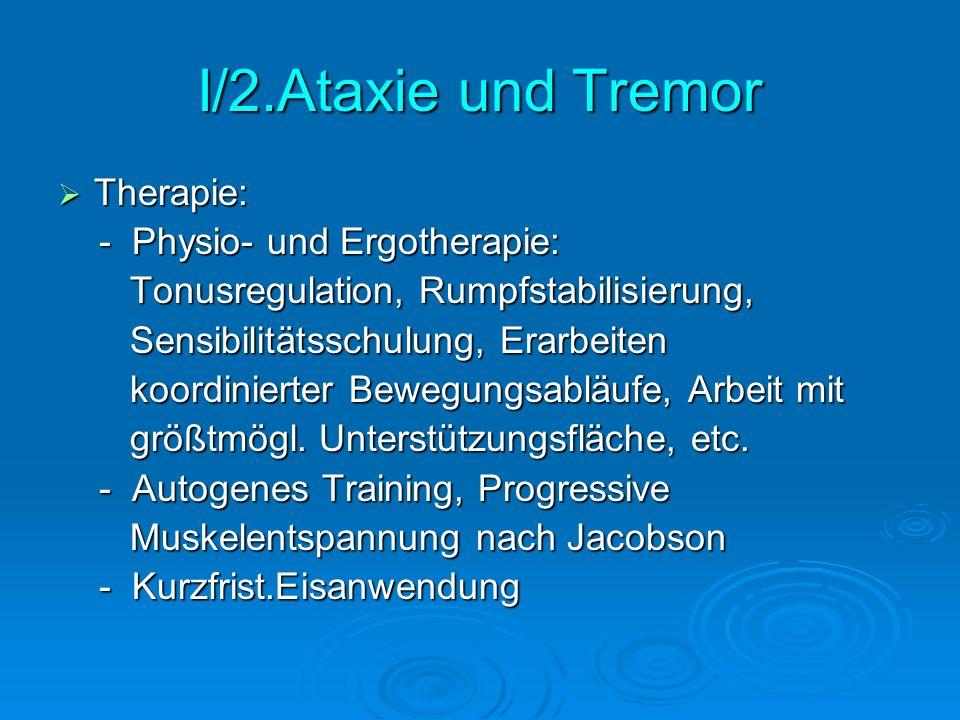 I/2.Ataxie und Tremor Therapie: Therapie: - Physio- und Ergotherapie: - Physio- und Ergotherapie: Tonusregulation, Rumpfstabilisierung, Tonusregulatio
