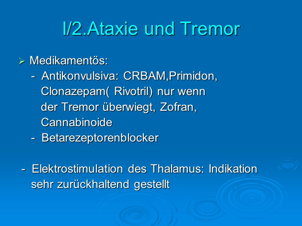 I/2.Ataxie und Tremor Medikamentös: Medikamentös: - Antikonvulsiva: CRBAM,Primidon, - Antikonvulsiva: CRBAM,Primidon, Clonazepam( Rivotril) nur wenn C