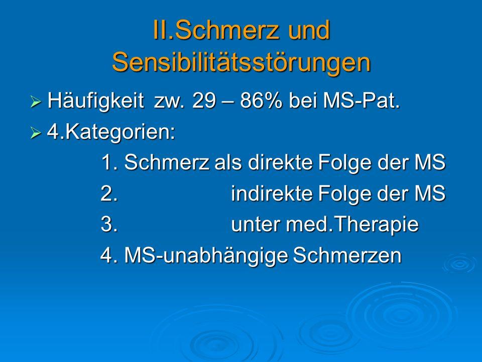 II.Schmerz und Sensibilitätsstörungen Häufigkeit zw. 29 – 86% bei MS-Pat. Häufigkeit zw. 29 – 86% bei MS-Pat. 4.Kategorien: 4.Kategorien: 1. Schmerz a