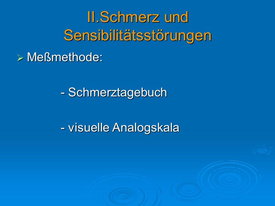 II.Schmerz und Sensibilitätsstörungen Meßmethode: Meßmethode: - Schmerztagebuch - Schmerztagebuch - visuelle Analogskala - visuelle Analogskala