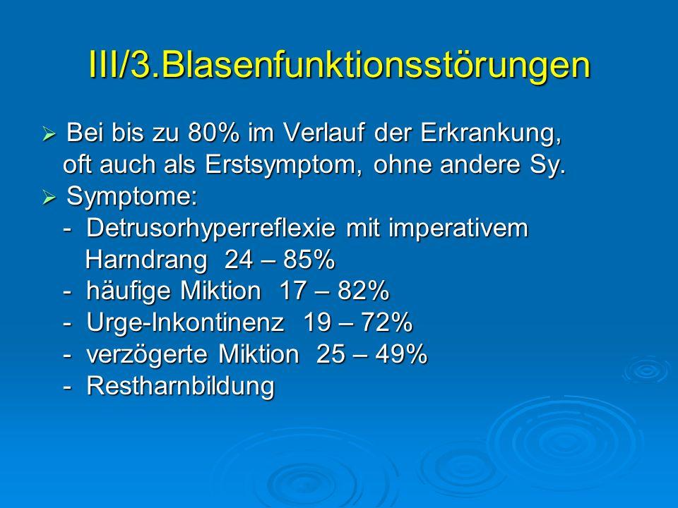 III/3.Blasenfunktionsstörungen Bei bis zu 80% im Verlauf der Erkrankung, Bei bis zu 80% im Verlauf der Erkrankung, oft auch als Erstsymptom, ohne ande