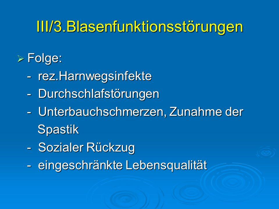 III/3.Blasenfunktionsstörungen Folge: Folge: - rez.Harnwegsinfekte - rez.Harnwegsinfekte - Durchschlafstörungen - Durchschlafstörungen - Unterbauchsch