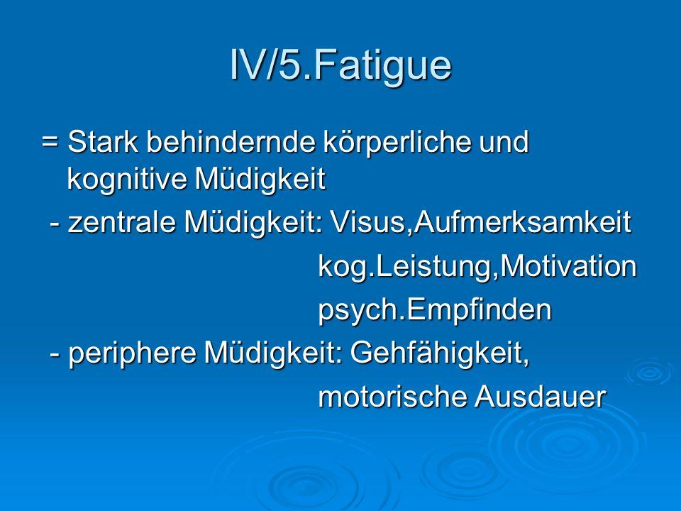 IV/5.Fatigue = Stark behindernde körperliche und kognitive Müdigkeit - zentrale Müdigkeit: Visus,Aufmerksamkeit - zentrale Müdigkeit: Visus,Aufmerksam