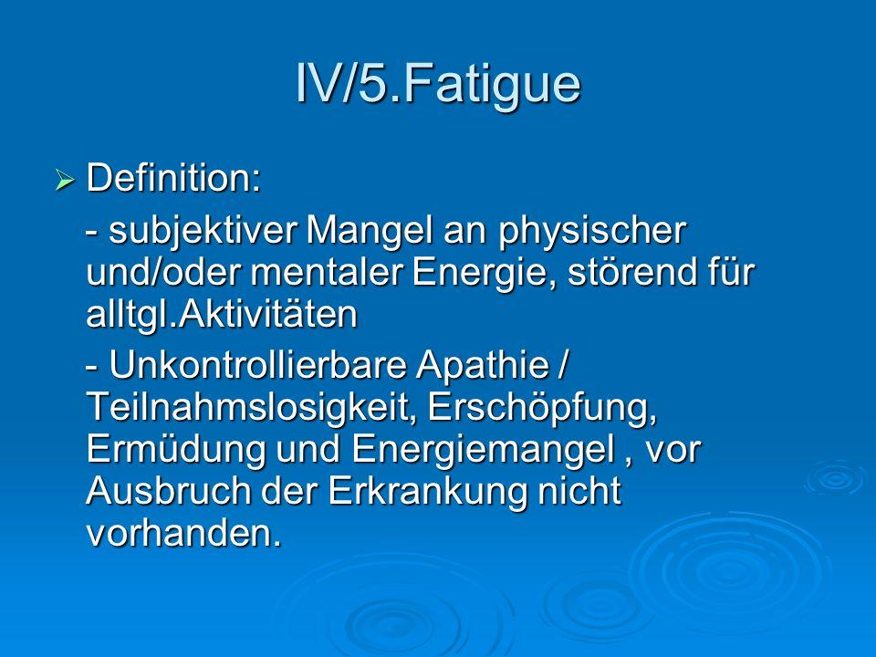 IV/5.Fatigue Definition: Definition: - subjektiver Mangel an physischer und/oder mentaler Energie, störend für alltgl.Aktivitäten - subjektiver Mangel