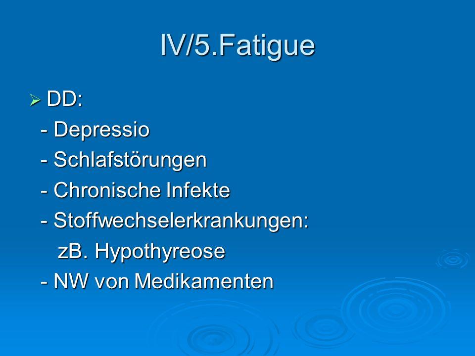 IV/5.Fatigue DD: DD: - Depressio - Depressio - Schlafstörungen - Schlafstörungen - Chronische Infekte - Chronische Infekte - Stoffwechselerkrankungen: