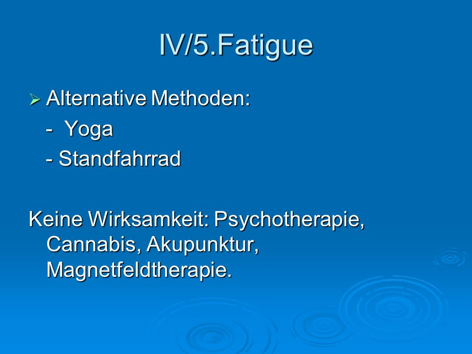 IV/5.Fatigue Alternative Methoden: Alternative Methoden: - Yoga - Yoga - Standfahrrad - Standfahrrad Keine Wirksamkeit: Psychotherapie, Cannabis, Akup