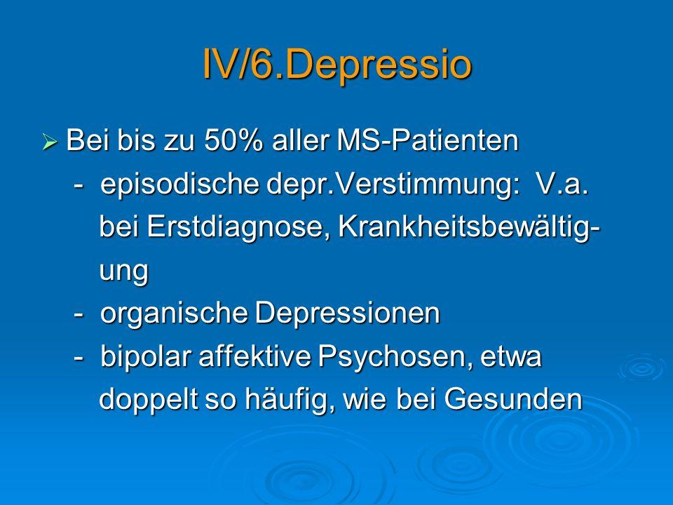 IV/6.Depressio Bei bis zu 50% aller MS-Patienten Bei bis zu 50% aller MS-Patienten - episodische depr.Verstimmung: V.a. - episodische depr.Verstimmung