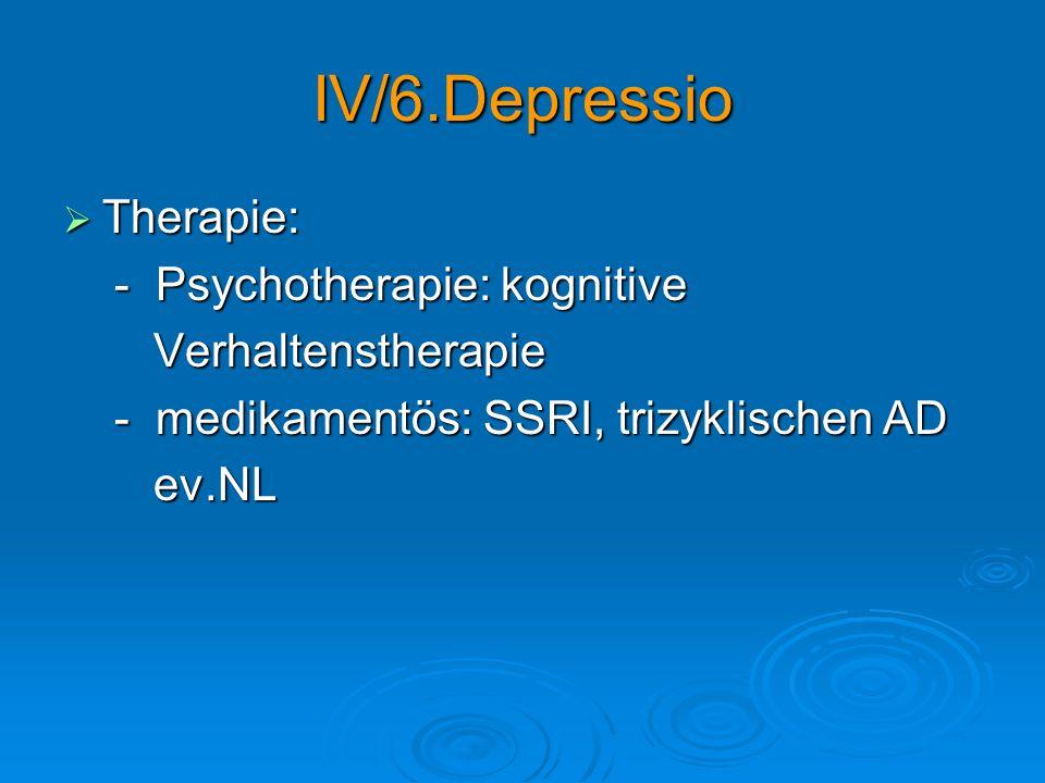 IV/6.Depressio Therapie: Therapie: - Psychotherapie: kognitive - Psychotherapie: kognitive Verhaltenstherapie Verhaltenstherapie - medikamentös: SSRI,