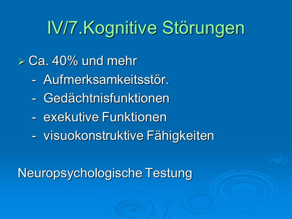 IV/7.Kognitive Störungen Ca. 40% und mehr Ca. 40% und mehr - Aufmerksamkeitsstör. - Aufmerksamkeitsstör. - Gedächtnisfunktionen - Gedächtnisfunktionen