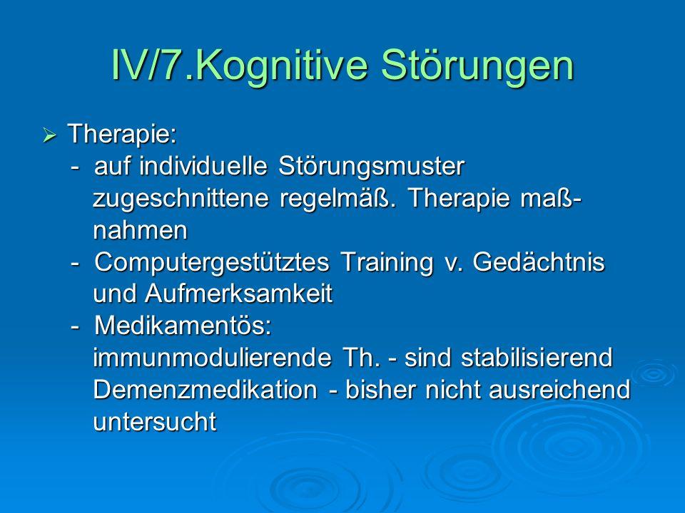 IV/7.Kognitive Störungen Therapie: Therapie: - auf individuelle Störungsmuster - auf individuelle Störungsmuster zugeschnittene regelmäß. Therapie maß