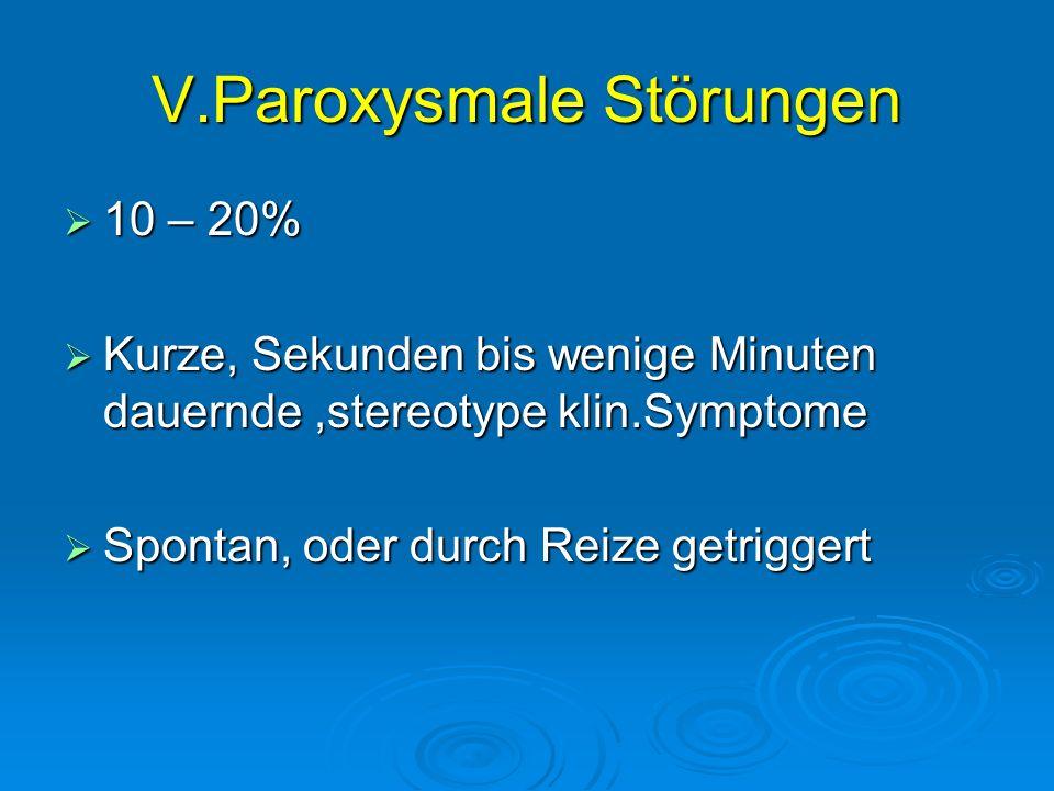 V.Paroxysmale Störungen 10 – 20% 10 – 20% Kurze, Sekunden bis wenige Minuten dauernde,stereotype klin.Symptome Kurze, Sekunden bis wenige Minuten daue