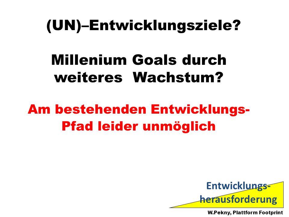 (UN)–Entwicklungsziele? Millenium Goals durch weiteres Wachstum? Am bestehenden Entwicklungs- Pfad leider unmöglich W.Pekny, Plattform Footprint Entwi