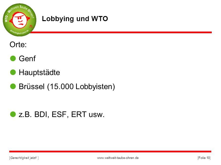 [Gerechtigkeit jetzt! ]www.weltweit-taube-ohren.de[Folie 10] Lobbying und WTO Orte: Genf Hauptstädte Brüssel (15.000 Lobbyisten) z.B. BDI, ESF, ERT us