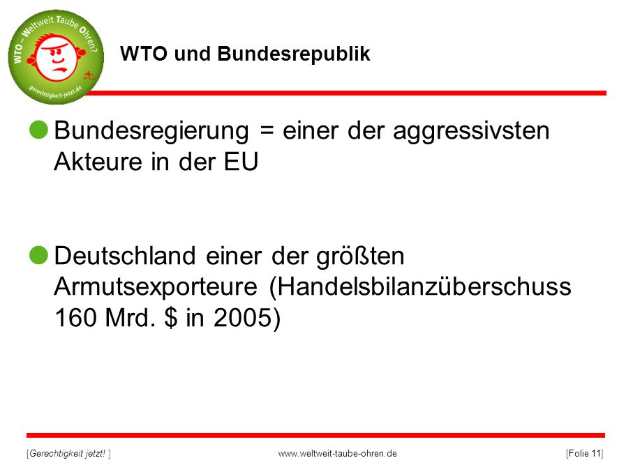 [Gerechtigkeit jetzt! ]www.weltweit-taube-ohren.de[Folie 11] WTO und Bundesrepublik Bundesregierung = einer der aggressivsten Akteure in der EU Deutsc