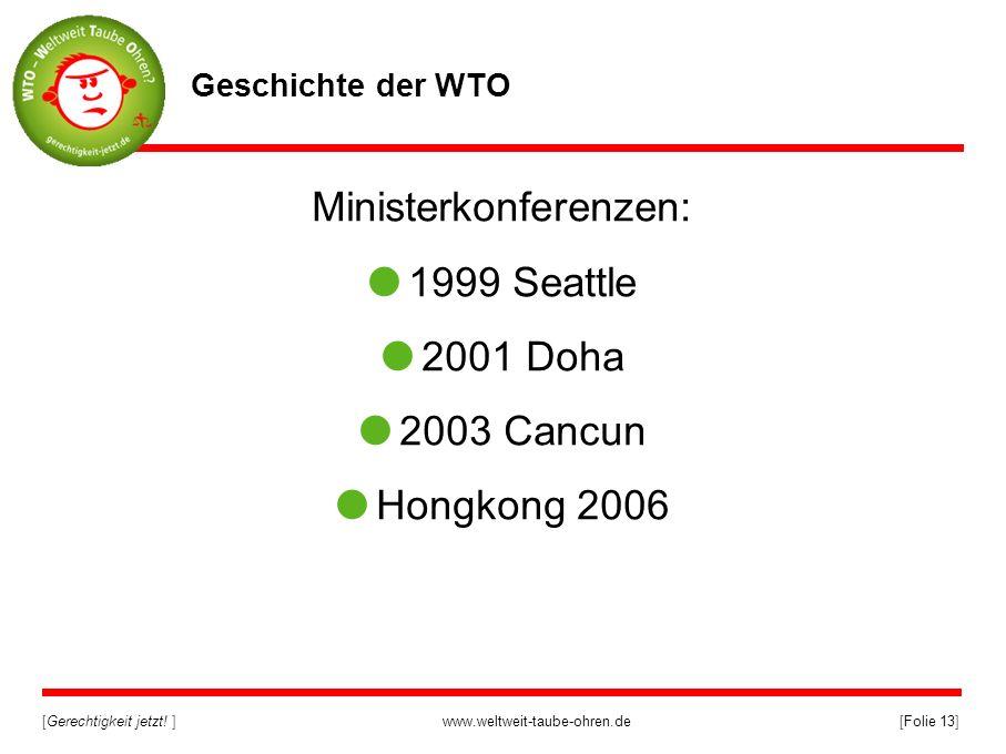 [Gerechtigkeit jetzt! ]www.weltweit-taube-ohren.de[Folie 13] Geschichte der WTO Ministerkonferenzen: 1999 Seattle 2001 Doha 2003 Cancun Hongkong 2006