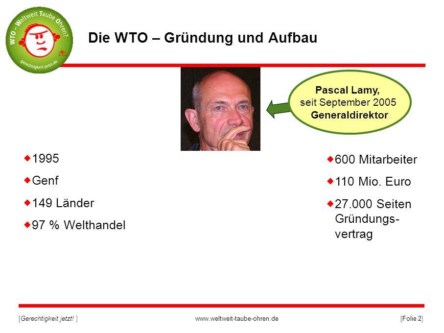 [Gerechtigkeit jetzt! ]www.weltweit-taube-ohren.de[Folie 2] Die WTO – Gründung und Aufbau 1995 Genf 149 Länder 97 % Welthandel Pascal Lamy, seit Septe