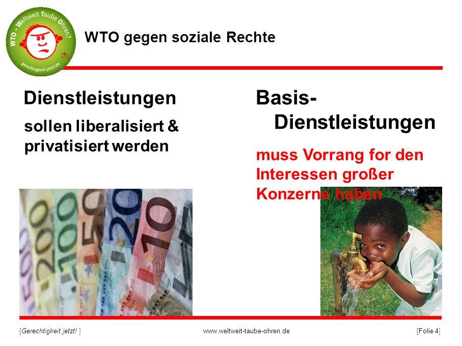 [Gerechtigkeit jetzt! ]www.weltweit-taube-ohren.de[Folie 4] Basis- Dienstleistungen Dienstleistungen sollen liberalisiert & privatisiert werden WTO ge