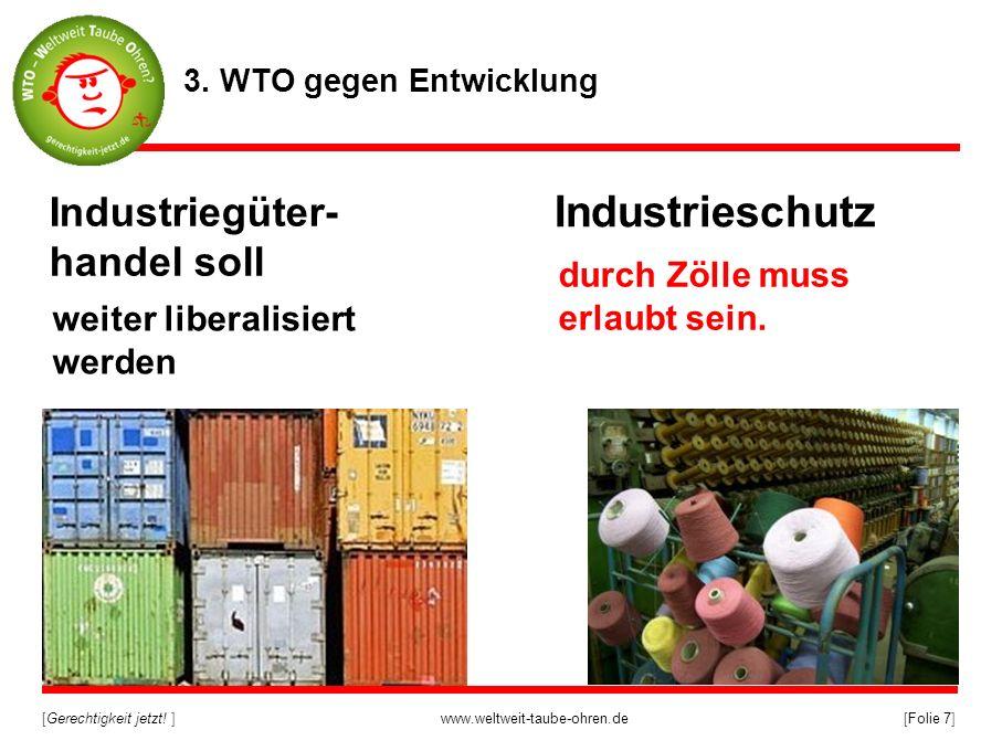 [Gerechtigkeit jetzt! ]www.weltweit-taube-ohren.de[Folie 7] Industrieschutz Industriegüter- handel soll 3. WTO gegen Entwicklung weiter liberalisiert