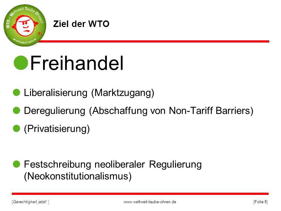 [Gerechtigkeit jetzt! ]www.weltweit-taube-ohren.de[Folie 8] Ziel der WTO Freihandel Liberalisierung (Marktzugang) Deregulierung (Abschaffung von Non-T