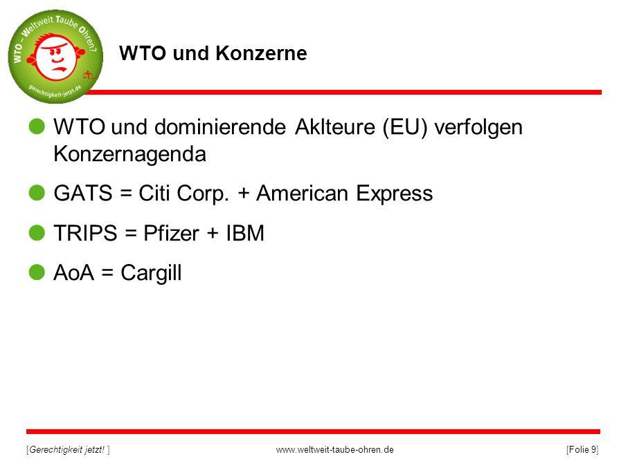 [Gerechtigkeit jetzt! ]www.weltweit-taube-ohren.de[Folie 9] WTO und Konzerne WTO und dominierende Aklteure (EU) verfolgen Konzernagenda GATS = Citi Co