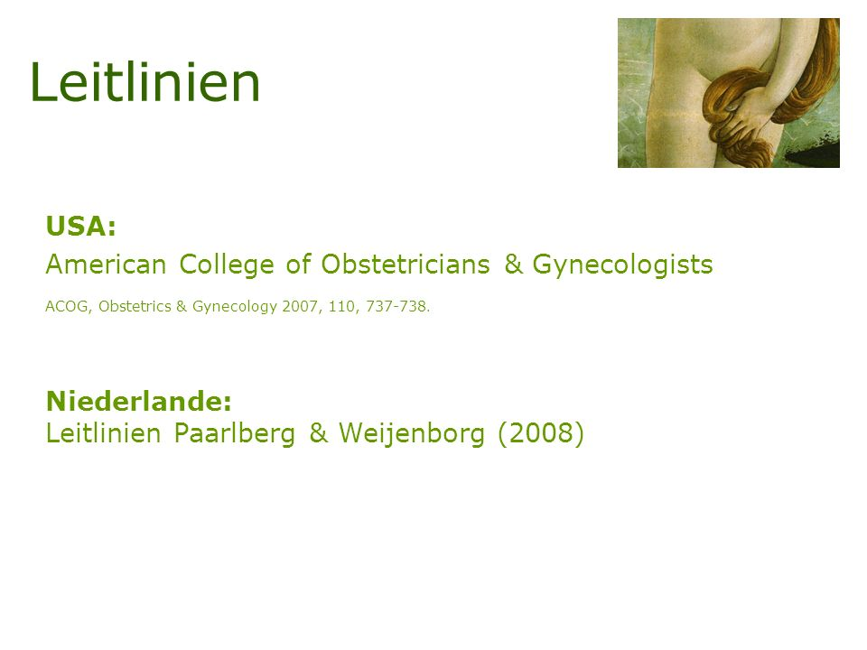 Leitlinien USA: American College of Obstetricians & Gynecologists ACOG, Obstetrics & Gynecology 2007, 110, 737-738. Niederlande: Leitlinien Paarlberg