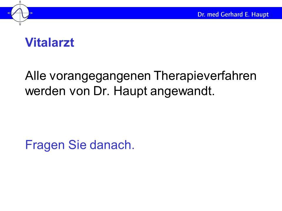Alle vorangegangenen Therapieverfahren werden von Dr. Haupt angewandt. Fragen Sie danach. Vitalarzt