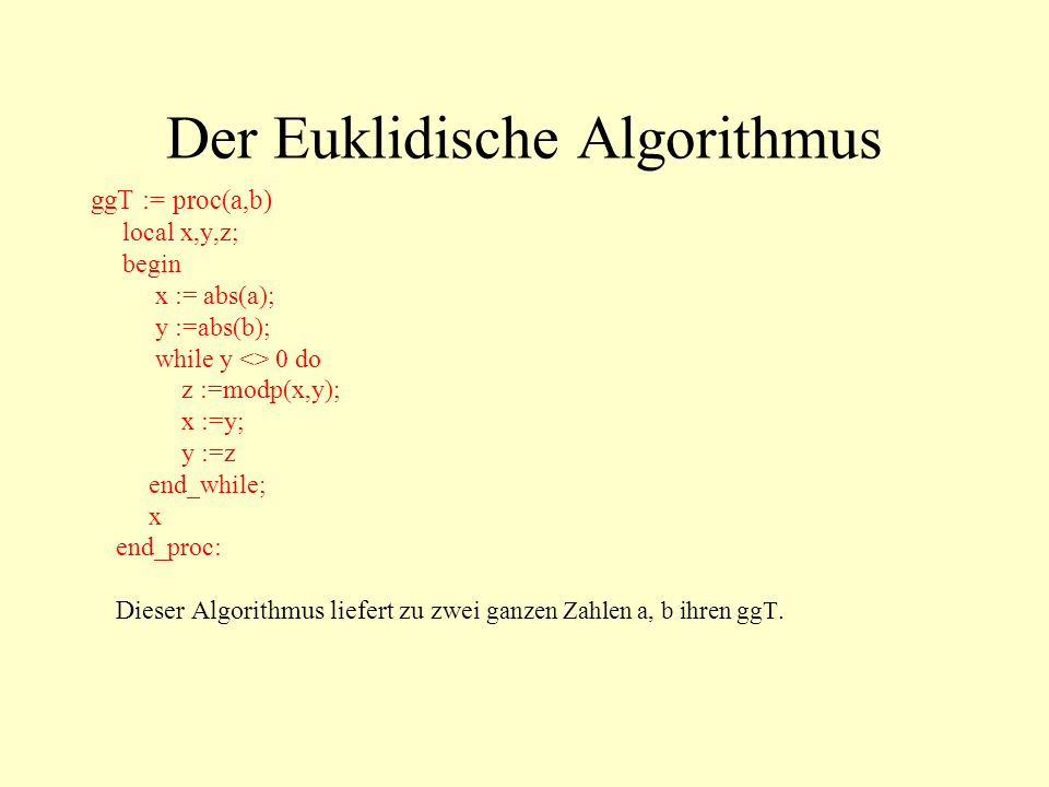Der Euklidische Algorithmus ggT := proc(a,b) local x,y,z; begin x := abs(a); y :=abs(b); while y <> 0 do z :=modp(x,y); x :=y; y :=z end_while; x end_proc: Dieser Algorithmus liefert zu zwei ganzen Zahlen a, b ihren ggT.