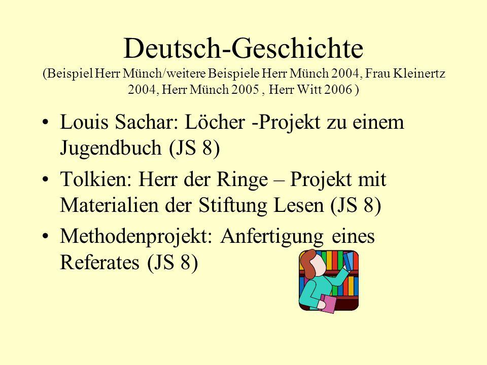 Deutsch-Geschichte (Beispiel Herr Münch/weitere Beispiele Herr Münch 2004, Frau Kleinertz 2004, Herr Münch 2005, Herr Witt 2006 ) Louis Sachar: Löcher -Projekt zu einem Jugendbuch (JS 8) Tolkien: Herr der Ringe – Projekt mit Materialien der Stiftung Lesen (JS 8) Methodenprojekt: Anfertigung eines Referates (JS 8)