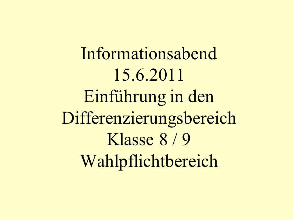 Informationsabend 15.6.2011 Einführung in den Differenzierungsbereich Klasse 8 / 9 Wahlpflichtbereich