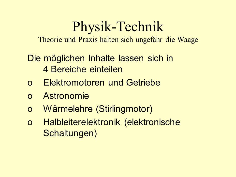 Physik-Technik Theorie und Praxis halten sich ungefähr die Waage Die möglichen Inhalte lassen sich in 4 Bereiche einteilen oElektromotoren und Getriebe oAstronomie oWärmelehre (Stirlingmotor) oHalbleiterelektronik (elektronische Schaltungen)